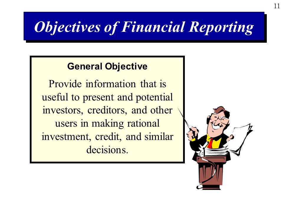 11 Objectives of Financial Reporting Provide information that is useful to present and potential investors, creditors, and other users in making rational investment, credit, and similar decisions.