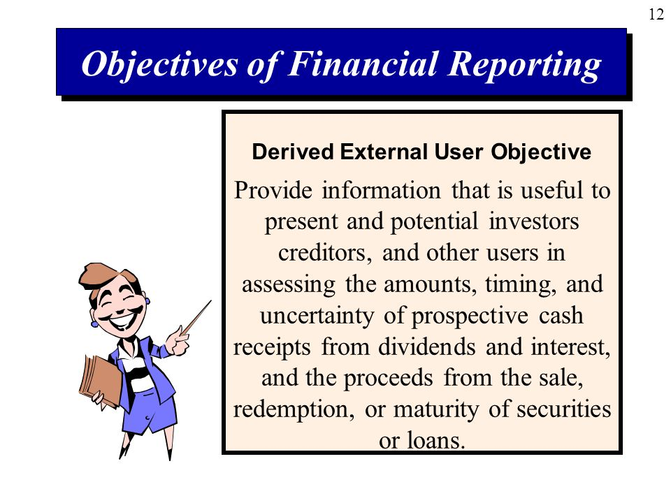 12 Objectives of Financial Reporting Provide information that is useful to present and potential investors creditors, and other users in assessing the amounts, timing, and uncertainty of prospective cash receipts from dividends and interest, and the proceeds from the sale, redemption, or maturity of securities or loans.