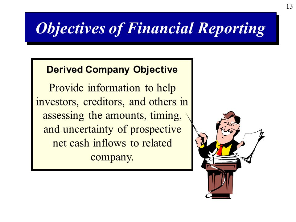 13 Objectives of Financial Reporting Provide information to help investors, creditors, and others in assessing the amounts, timing, and uncertainty of prospective net cash inflows to related company.