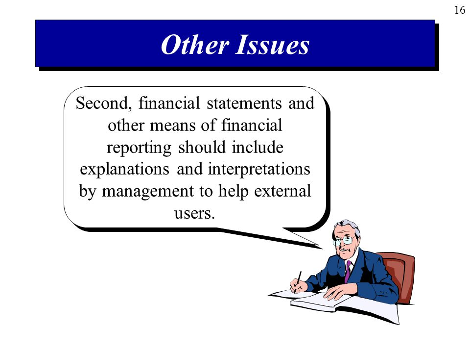 16 Other Issues Second, financial statements and other means of financial reporting should include explanations and interpretations by management to help external users.