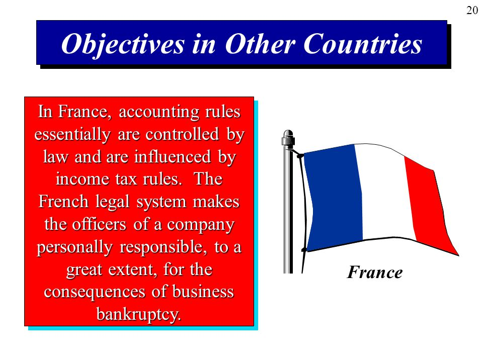 20 Objectives in Other Countries In France, accounting rules essentially are controlled by law and are influenced by income tax rules.