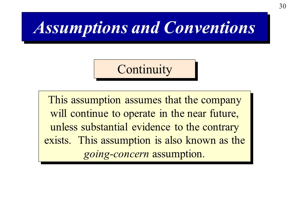 30 Assumptions and Conventions Continuity This assumption assumes that the company will continue to operate in the near future, unless substantial evidence to the contrary exists.