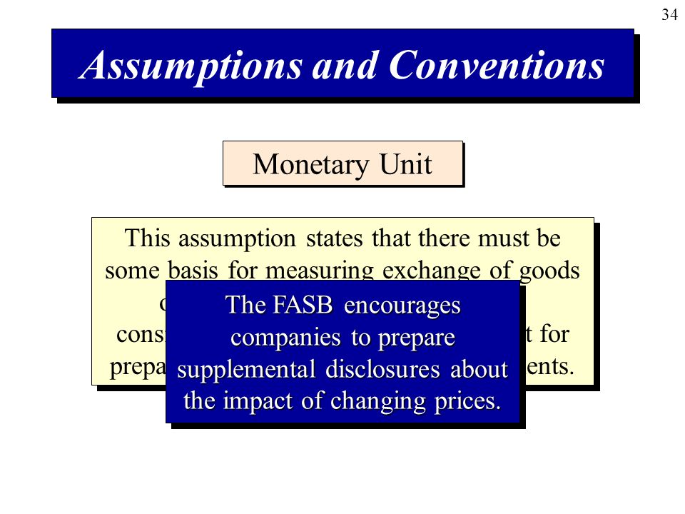 34 Assumptions and Conventions Monetary Unit This assumption states that there must be some basis for measuring exchange of goods or services.