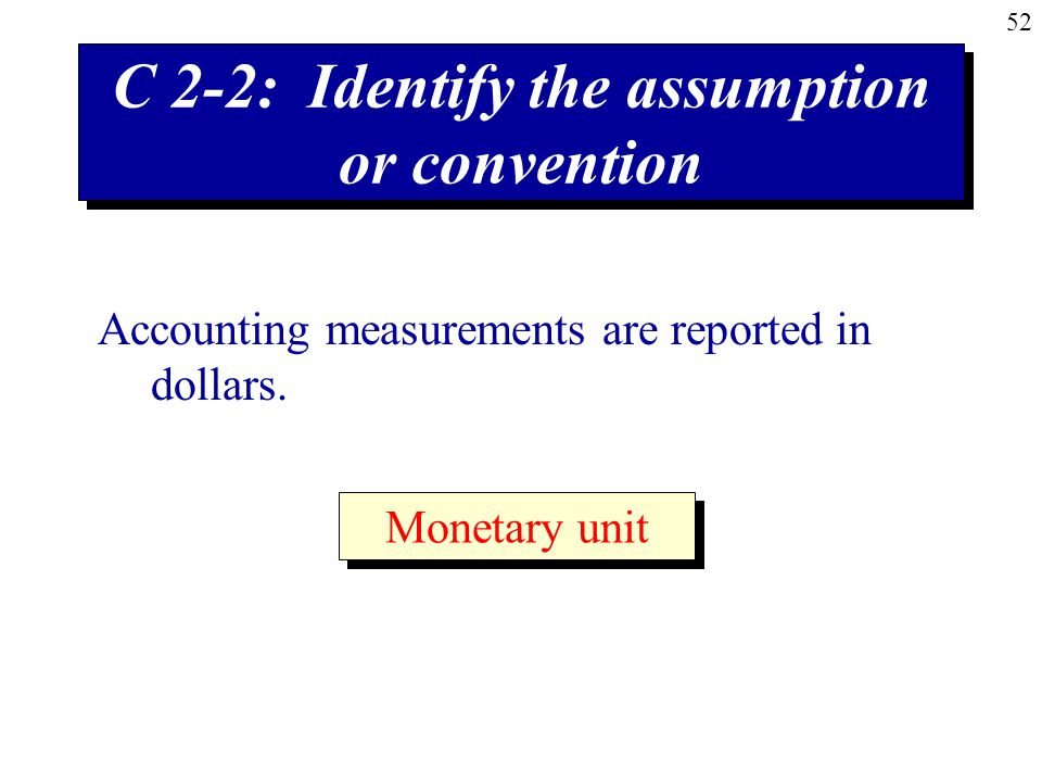 52 C 2-2: Identify the assumption or convention Accounting measurements are reported in dollars.