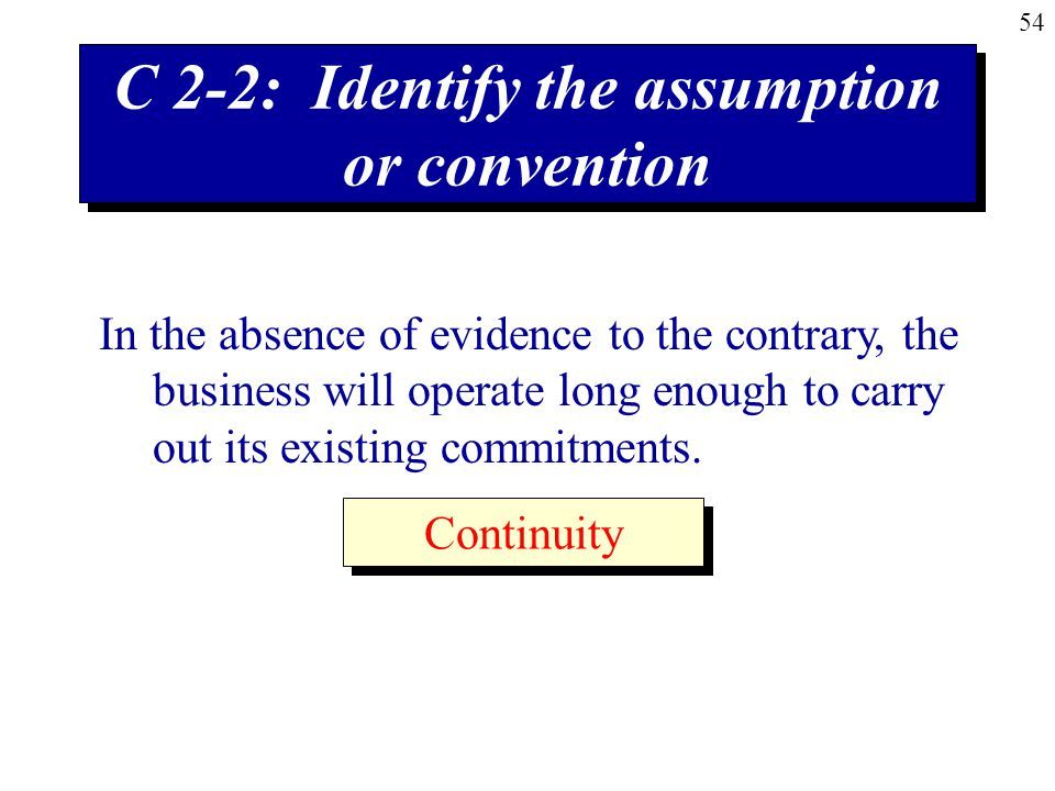 54 C 2-2: Identify the assumption or convention In the absence of evidence to the contrary, the business will operate long enough to carry out its existing commitments.