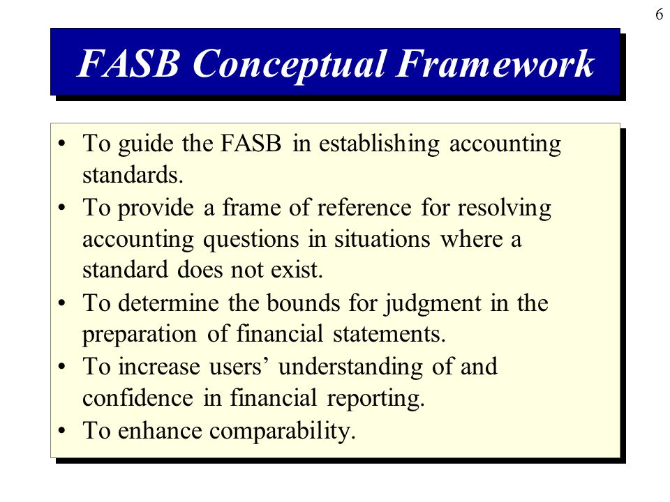 6 FASB Conceptual Framework To guide the FASB in establishing accounting standards.