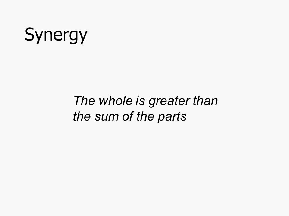 Synergy The whole is greater than the sum of the parts