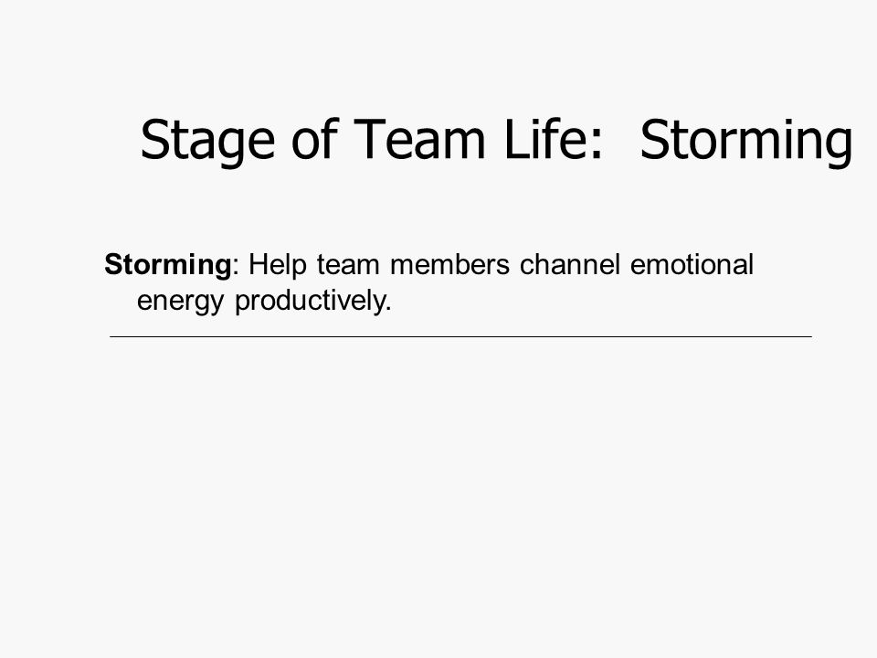 Stage of Team Life: Storming Storming: Help team members channel emotional energy productively.