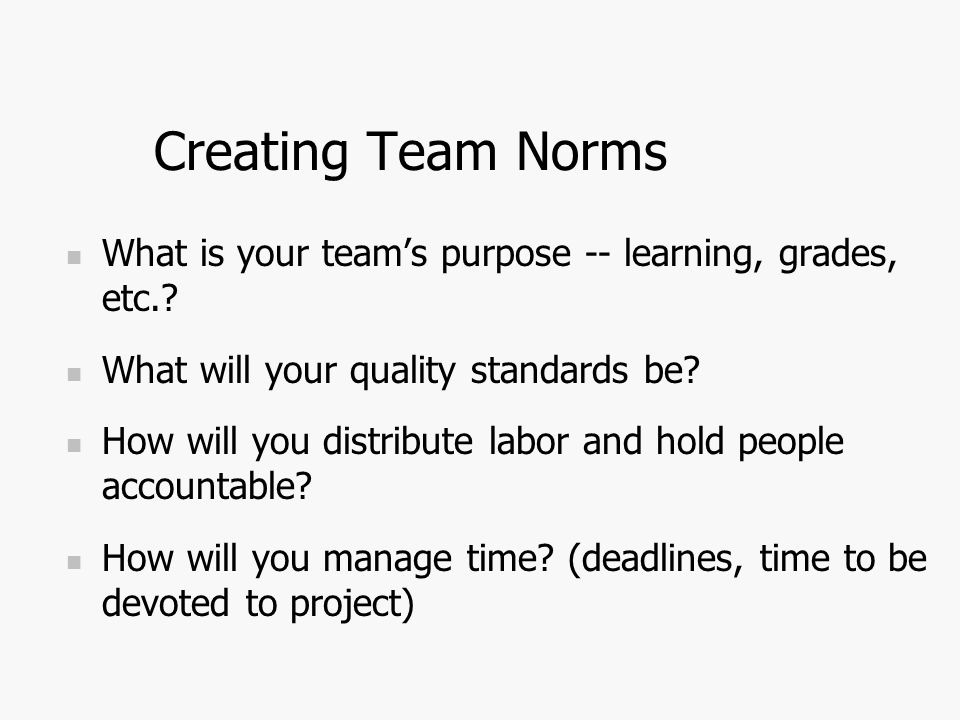 Creating Team Norms What is your team's purpose -- learning, grades, etc..