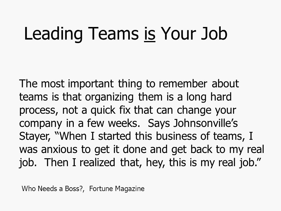 Leading Teams is Your Job The most important thing to remember about teams is that organizing them is a long hard process, not a quick fix that can change your company in a few weeks.