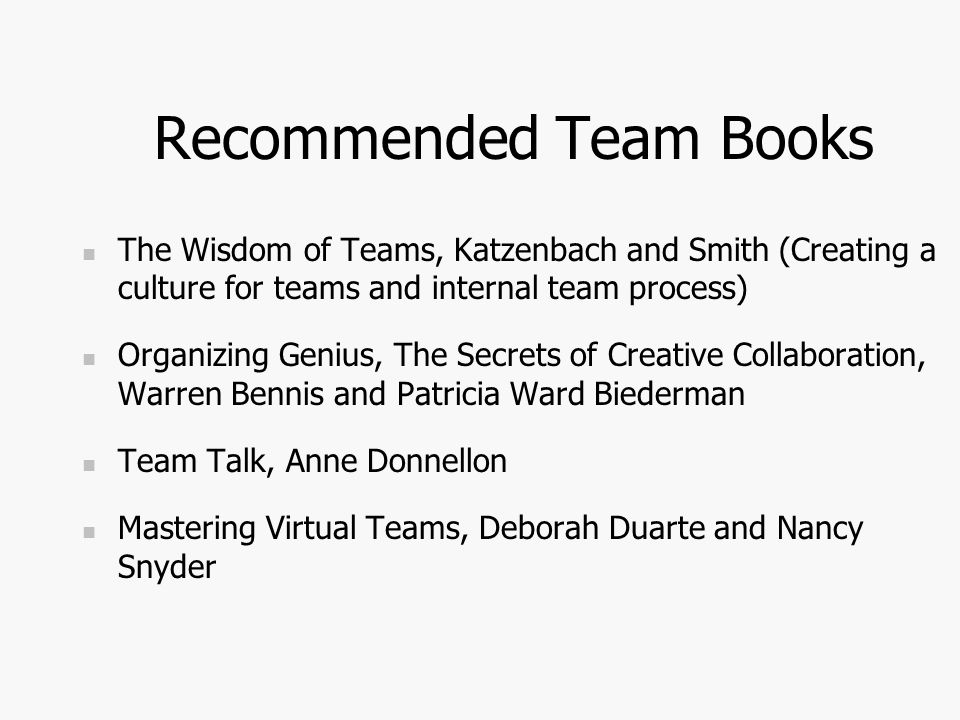 Recommended Team Books The Wisdom of Teams, Katzenbach and Smith (Creating a culture for teams and internal team process) Organizing Genius, The Secrets of Creative Collaboration, Warren Bennis and Patricia Ward Biederman Team Talk, Anne Donnellon Mastering Virtual Teams, Deborah Duarte and Nancy Snyder