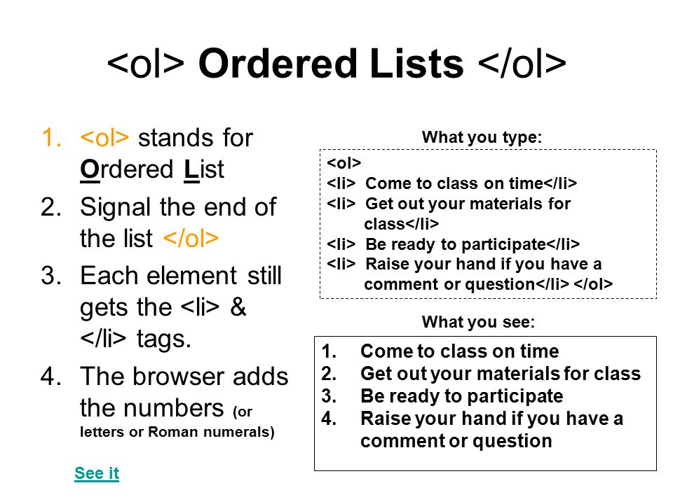 Ordered Lists 1. stands for Ordered List 2.Signal the end of the list 3.Each element still gets the & tags. 4.The browser adds the numbers (or letters