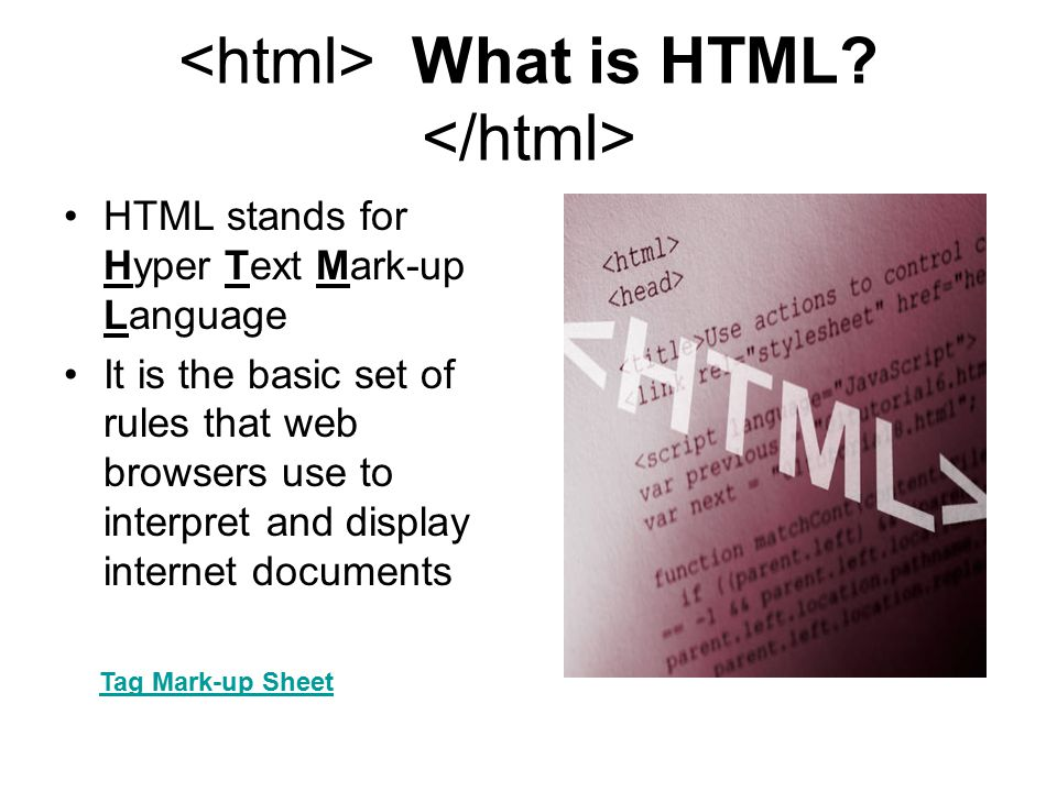 What is HTML? HTML stands for Hyper Text Mark-up Language It is the basic set of rules that web browsers use to interpret and display internet documen