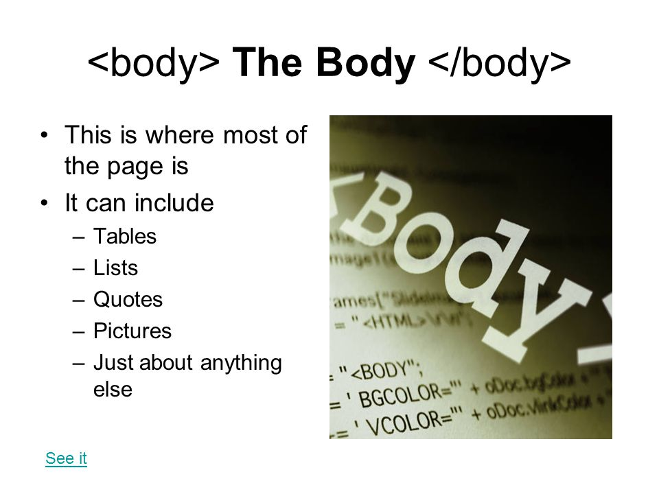 The Body This is where most of the page is It can include –Tables –Lists –Quotes –Pictures –Just about anything else See it