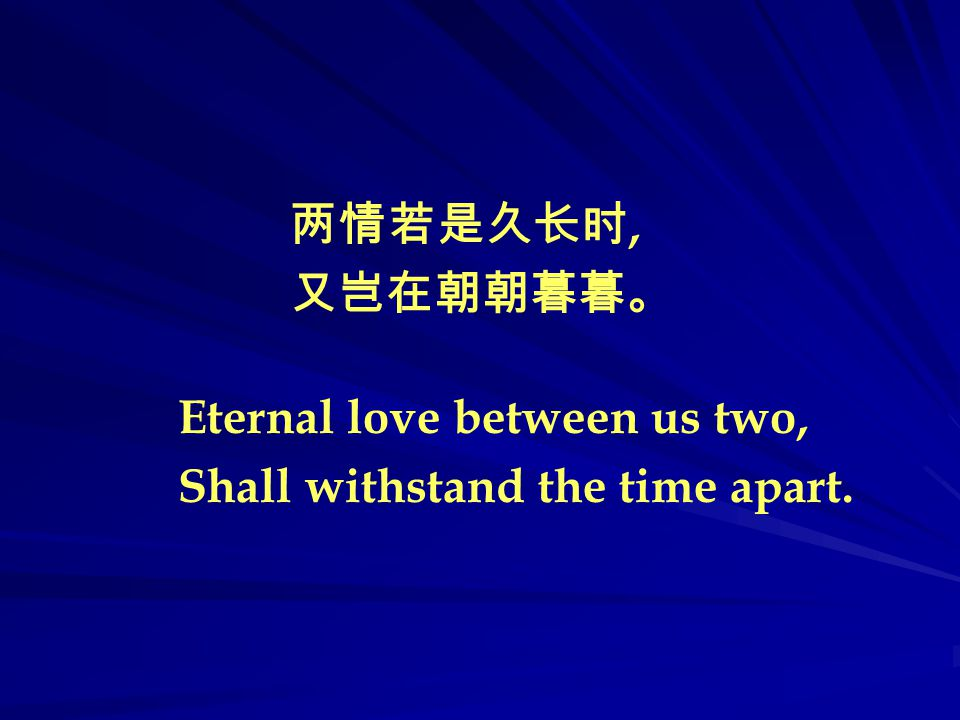 Eternal love between us two, Shall withstand the time apart. 两情若是久长时, 又岂在朝朝暮暮。