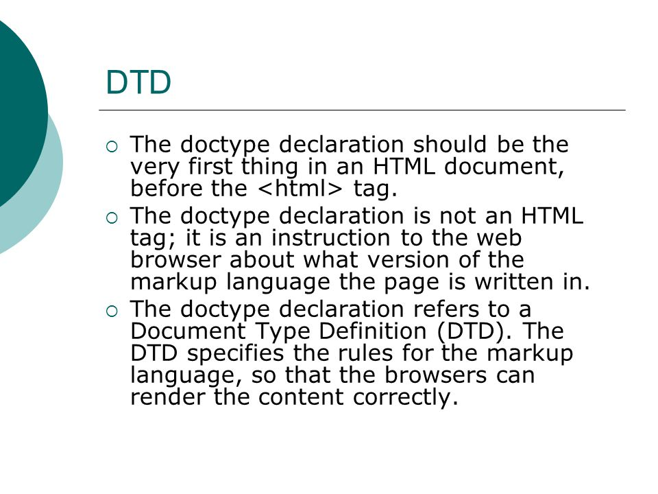DTD  The doctype declaration should be the very first thing in an HTML document, before the tag.