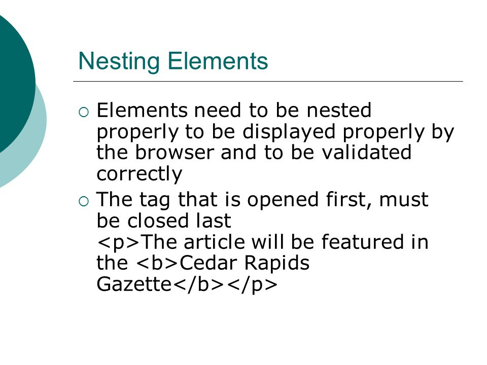 Nesting Elements  Elements need to be nested properly to be displayed properly by the browser and to be validated correctly  The tag that is opened first, must be closed last The article will be featured in the Cedar Rapids Gazette