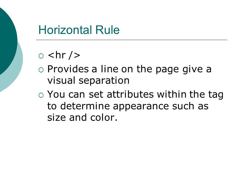 Horizontal Rule   Provides a line on the page give a visual separation  You can set attributes within the tag to determine appearance such as size and color.