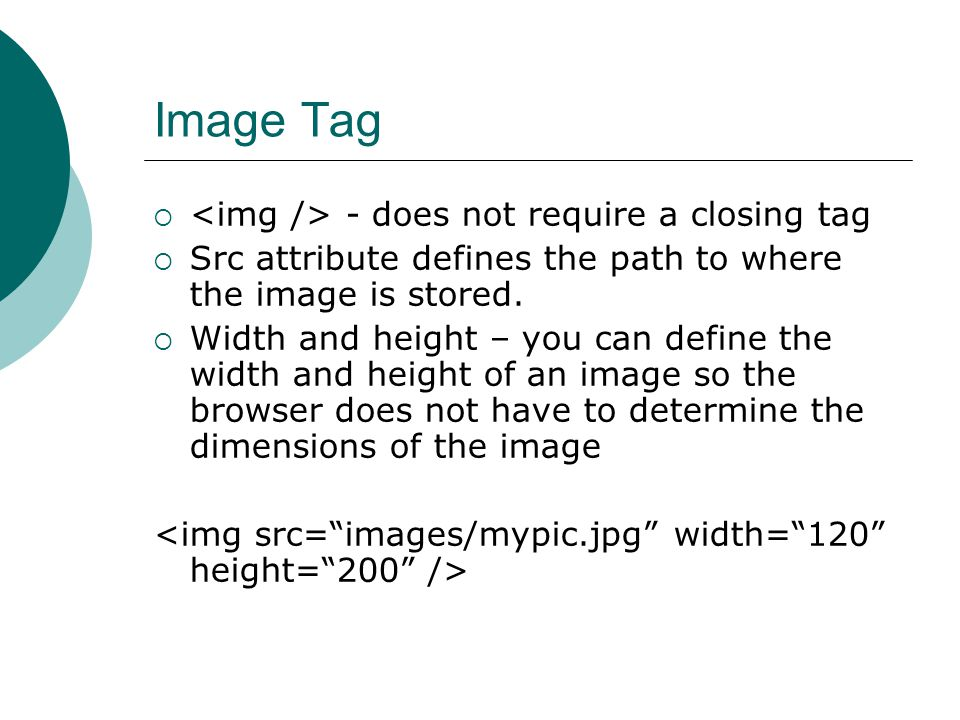 Image Tag  - does not require a closing tag  Src attribute defines the path to where the image is stored.