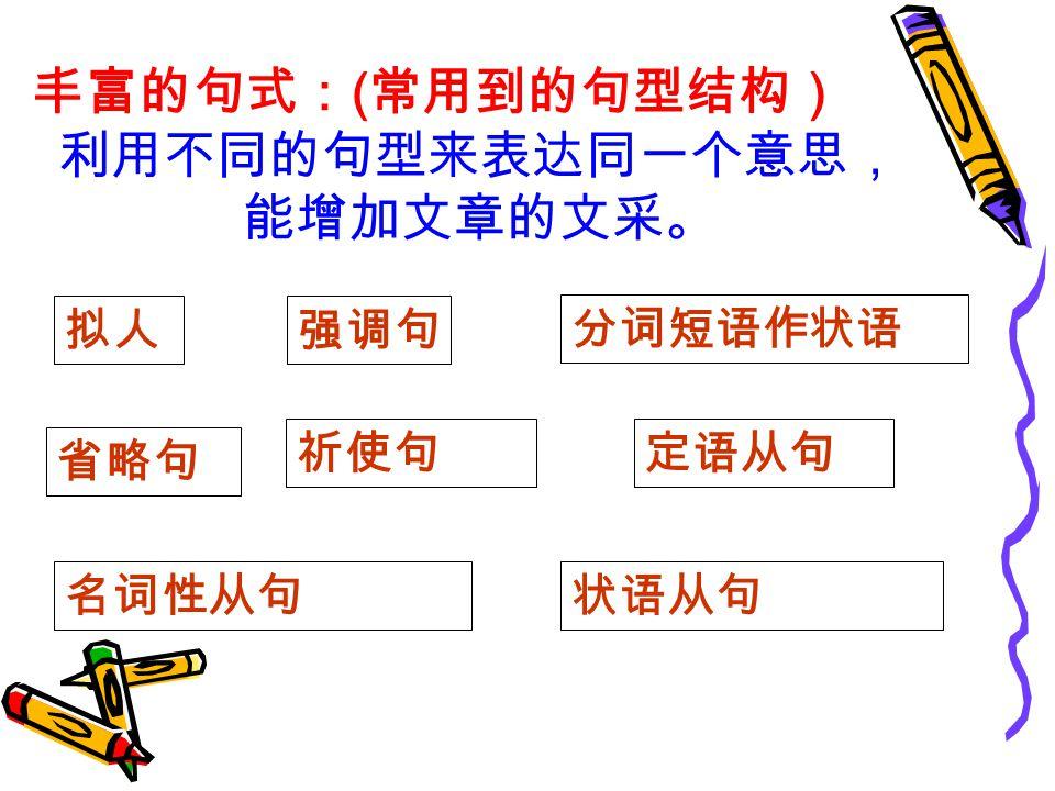 丰富的句式: ( 常用到的句型结构) 利用不同的句型来表达同一个意思, 能增加文章的文采。 拟人强调句 省略句 祈使句 分词短语作状语 定语从句 名词性从句状语从句