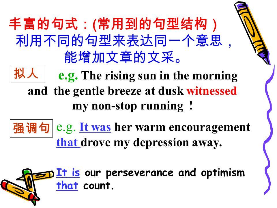 丰富的句式: ( 常用到的句型结构) 利用不同的句型来表达同一个意思, 能增加文章的文采。 e.g.