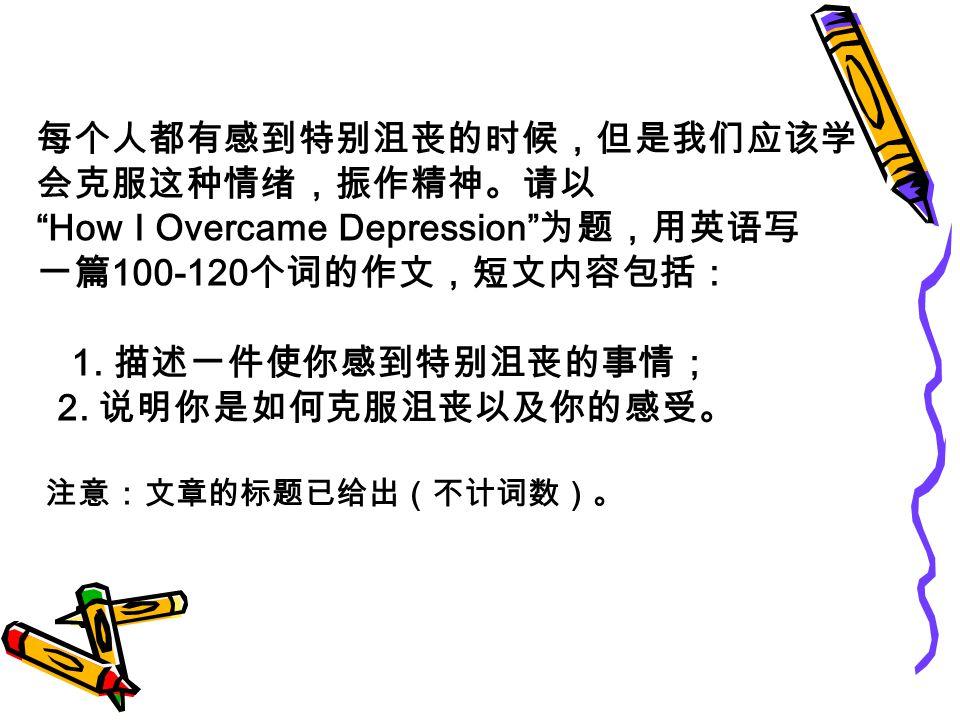 每个人都有感到特别沮丧的时候,但是我们应该学 会克服这种情绪,振作精神。请以 How I Overcame Depression 为题,用英语写 一篇 100-120 个词的作文,短文内容包括: 1.