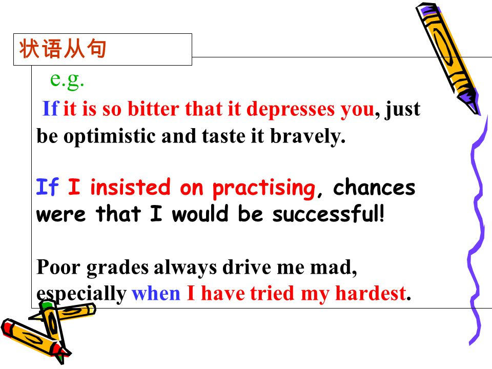 e.g. If it is so bitter that it depresses you, just be optimistic and taste it bravely. If I insisted on practising, chances were that I would be succ