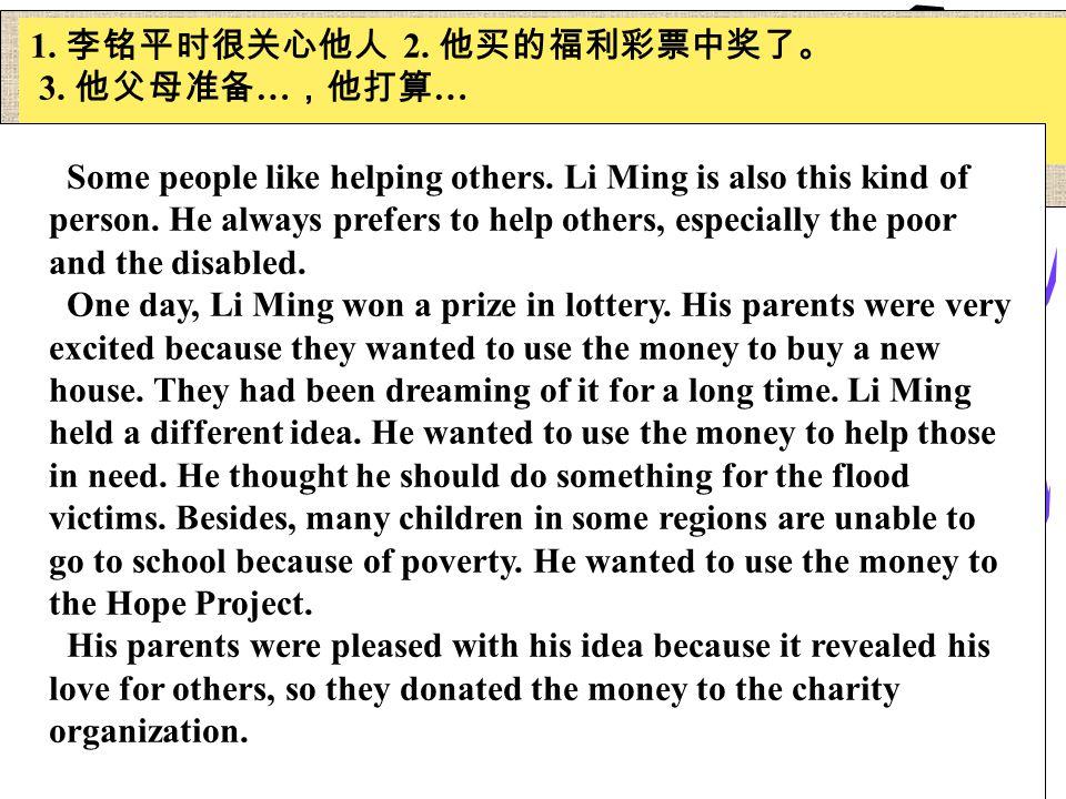 1. 李铭平时很关心他人 2. 他买的福利彩票中奖了。 3. 他父母准备 … ,他打算 … Some people like helping others.