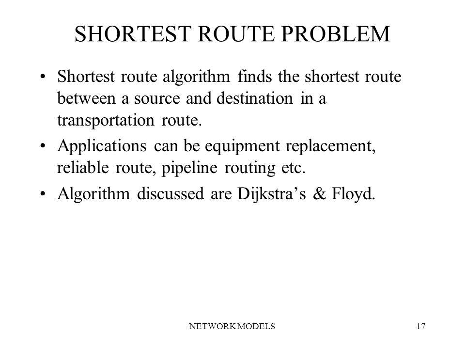 NETWORK MODELS17 SHORTEST ROUTE PROBLEM Shortest route algorithm finds the shortest route between a source and destination in a transportation route.