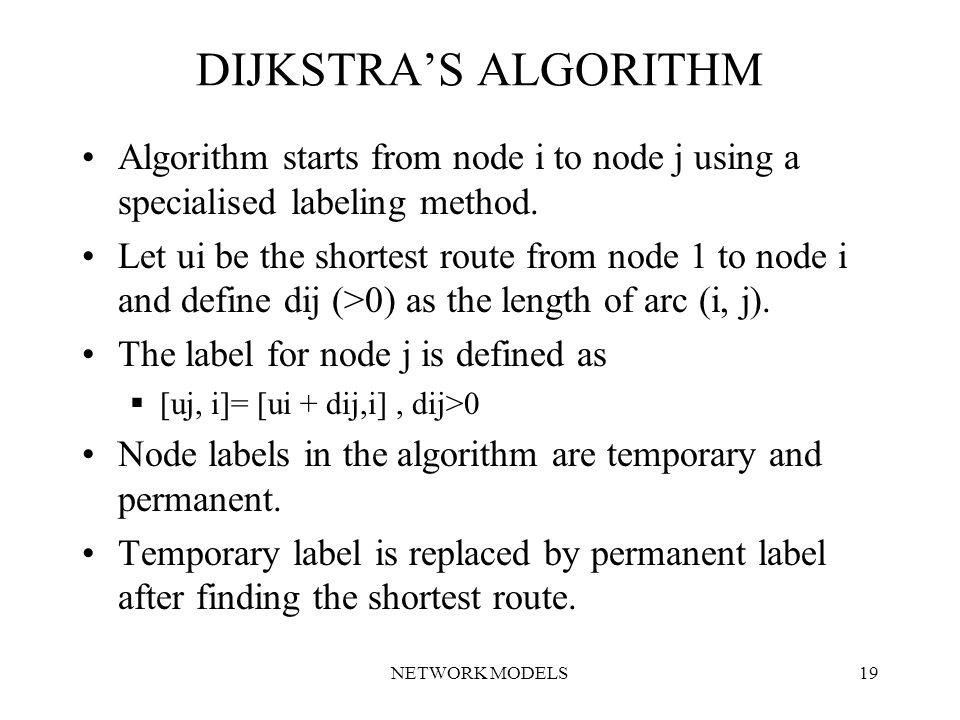NETWORK MODELS19 DIJKSTRA'S ALGORITHM Algorithm starts from node i to node j using a specialised labeling method.