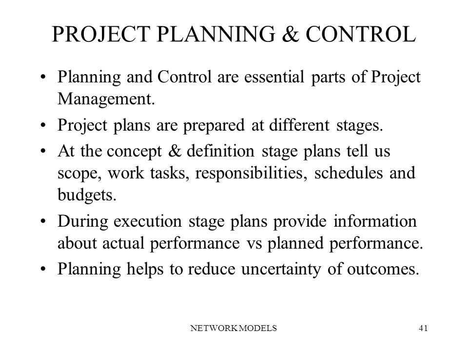 NETWORK MODELS41 PROJECT PLANNING & CONTROL Planning and Control are essential parts of Project Management.