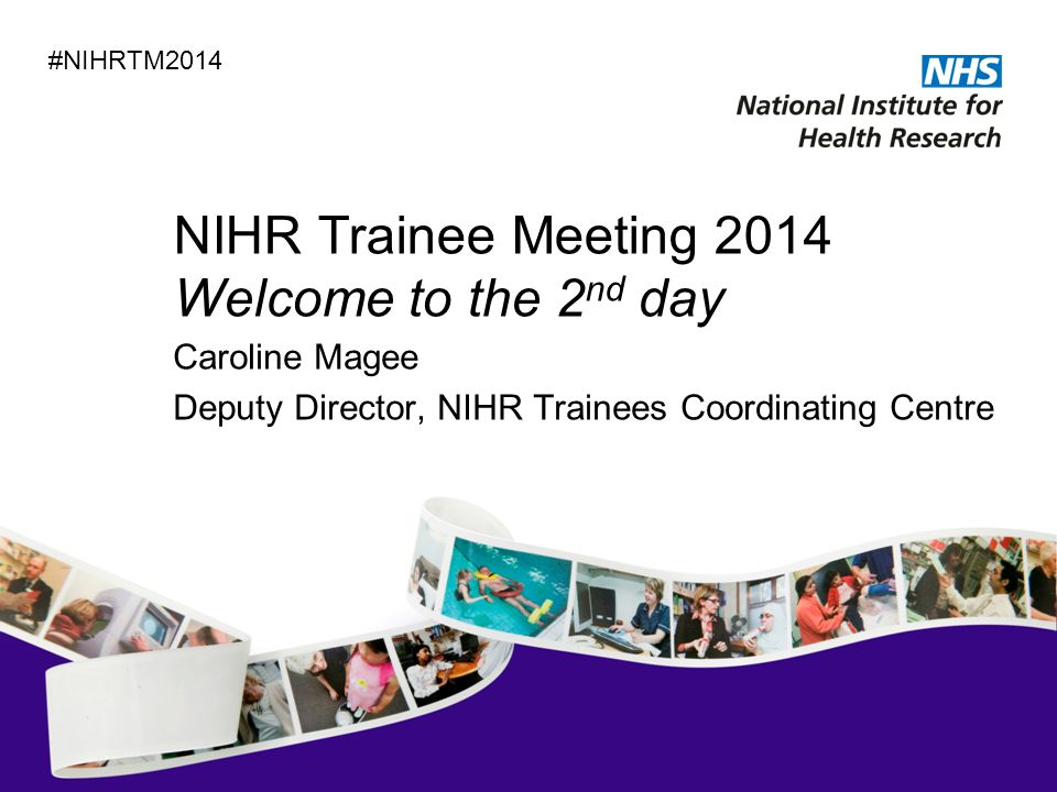 NIHR Trainee Meeting 2014 Welcome to the 2 nd day Caroline Magee Deputy Director, NIHR Trainees Coordinating Centre #NIHRTM2014