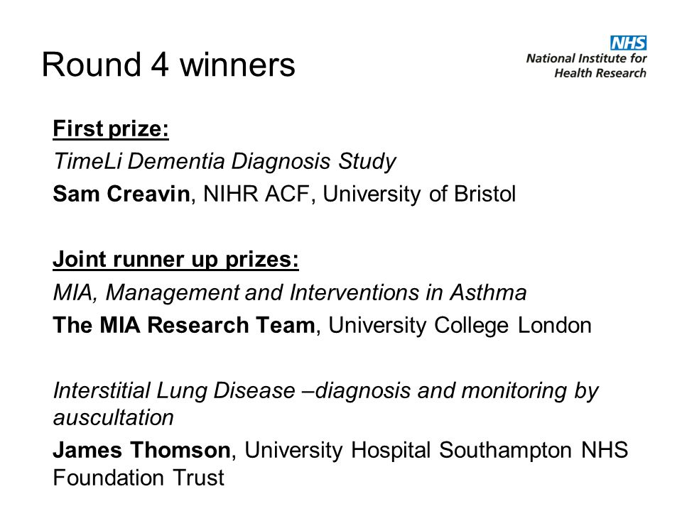 Round 4 winners First prize: TimeLi Dementia Diagnosis Study Sam Creavin, NIHR ACF, University of Bristol Joint runner up prizes: MIA, Management and Interventions in Asthma The MIA Research Team, University College London Interstitial Lung Disease –diagnosis and monitoring by auscultation James Thomson, University Hospital Southampton NHS Foundation Trust