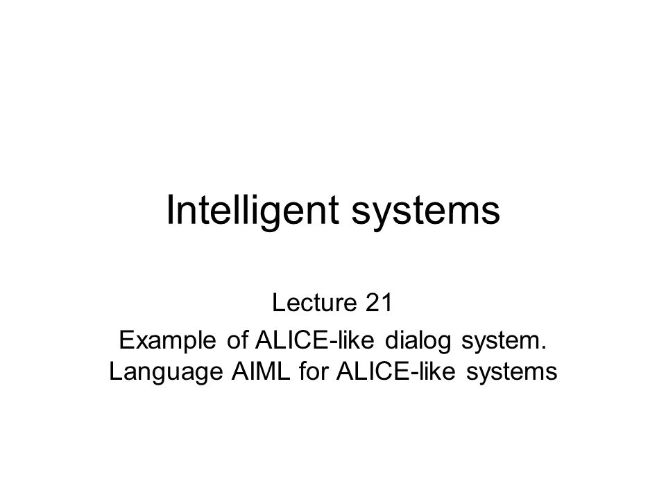 Intelligent systems Lecture 21 Example of ALICE-like dialog system. Language AIML for ALICE-like systems