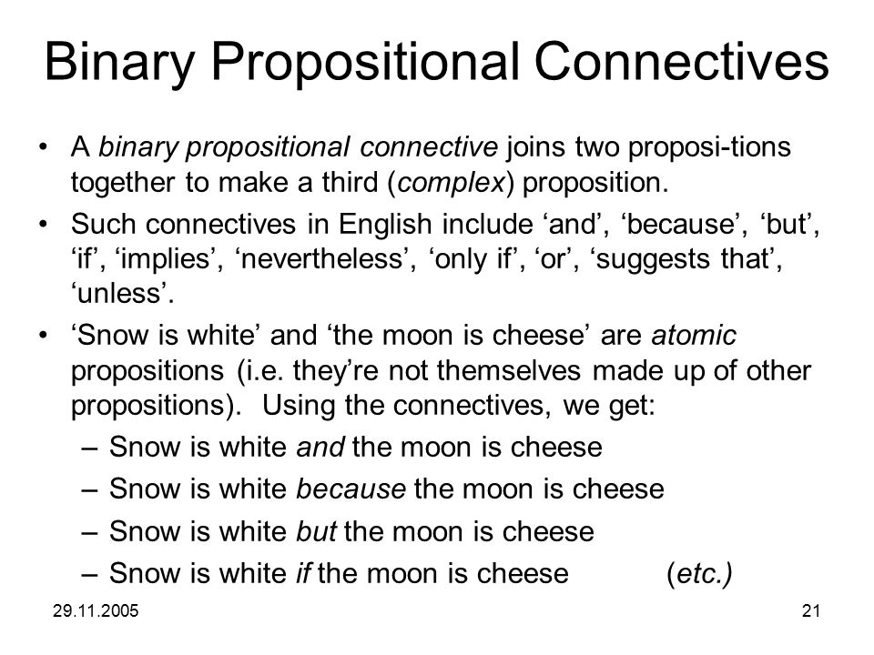 29.11.200521 Binary Propositional Connectives A binary propositional connective joins two proposi-tions together to make a third (complex) proposition