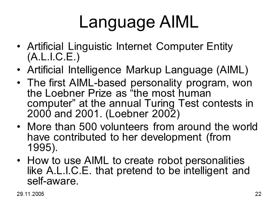 29.11.200522 Language AIML Artificial Linguistic Internet Computer Entity (A.L.I.C.E.) Artificial Intelligence Markup Language (AIML) The first AIML-b