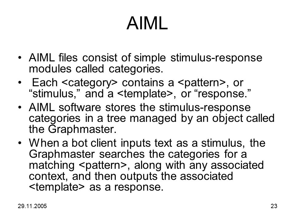 "29.11.200523 AIML AIML files consist of simple stimulus-response modules called categories. Each contains a, or ""stimulus,"" and a, or ""response."" AIML"