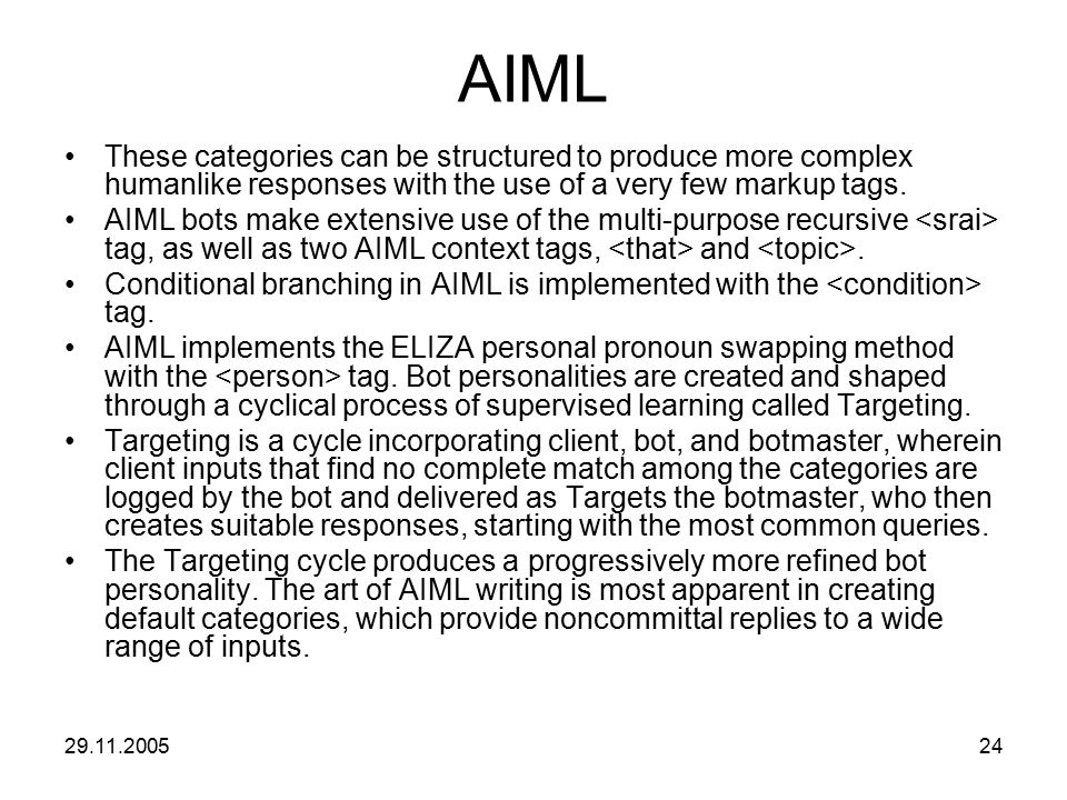 29.11.200524 AIML These categories can be structured to produce more complex humanlike responses with the use of a very few markup tags. AIML bots mak