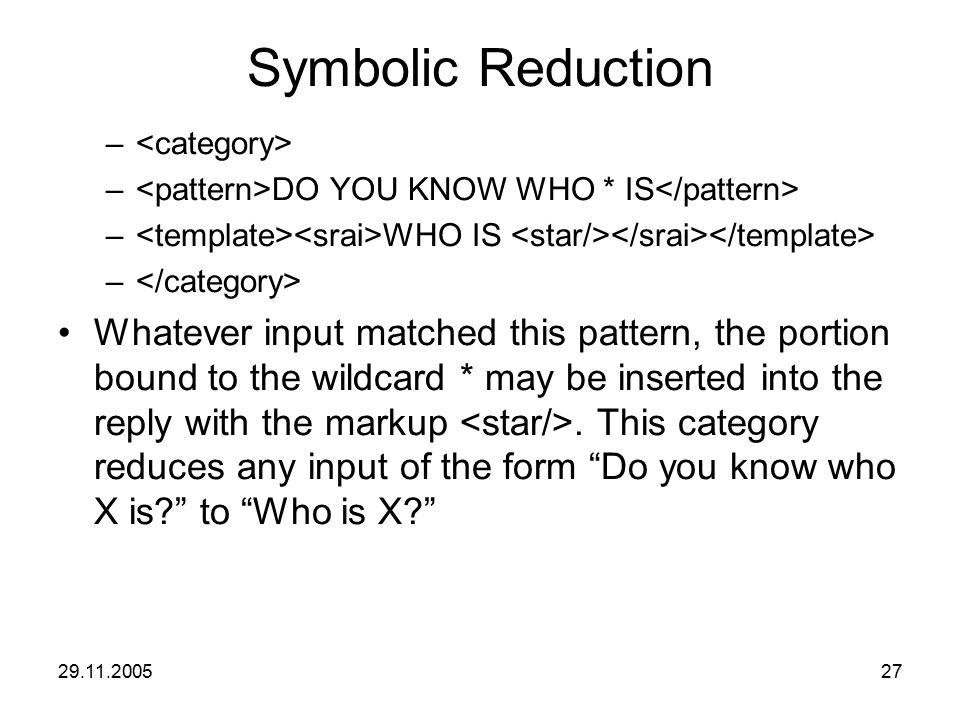 29.11.200527 Symbolic Reduction – – DO YOU KNOW WHO * IS – WHO IS – Whatever input matched this pattern, the portion bound to the wildcard * may be in