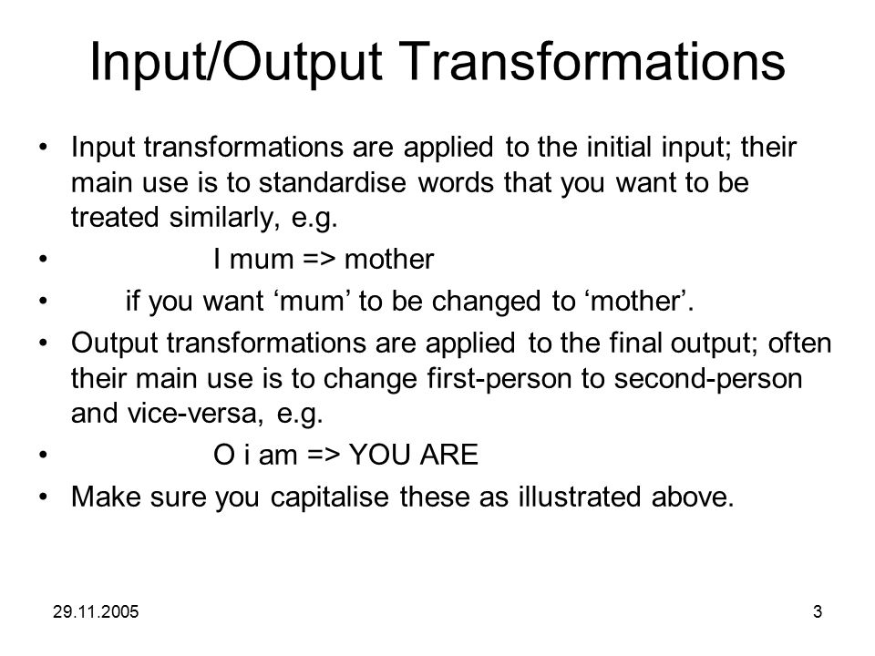 29.11.20053 Input/Output Transformations Input transformations are applied to the initial input; their main use is to standardise words that you want