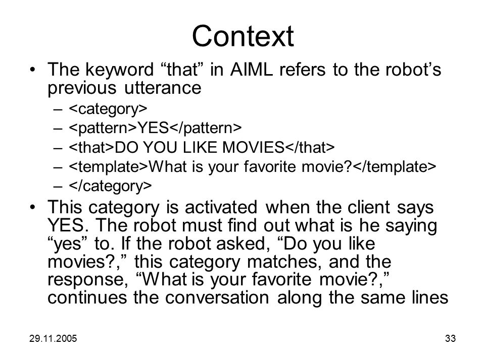 "29.11.200533 Context The keyword ""that"" in AIML refers to the robot's previous utterance – – YES – DO YOU LIKE MOVIES – What is your favorite movie? –"