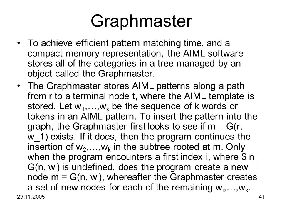 29.11.200541 Graphmaster To achieve efficient pattern matching time, and a compact memory representation, the AIML software stores all of the categori