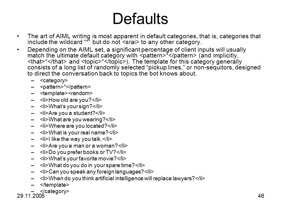"29.11.200546 Defaults The art of AIML writing is most apparent in default categories, that is, categories that include the wildcard ""*"" but do not to"