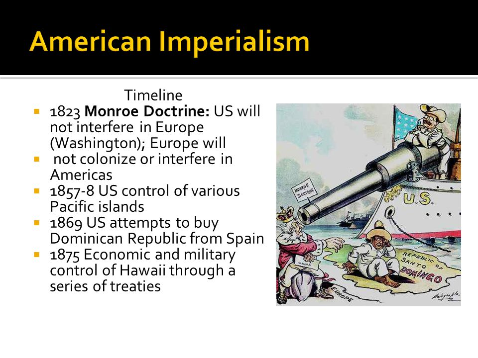 Timeline  1823 Monroe Doctrine: US will not interfere in Europe (Washington); Europe will  not colonize or interfere in Americas  1857-8 US control of various Pacific islands  1869 US attempts to buy Dominican Republic from Spain  1875 Economic and military control of Hawaii through a series of treaties