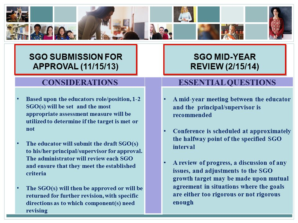 38 SGO SUBMISSION FOR APPROVAL (11/15/13) CONSIDERATIONS ESSENTIAL QUESTIONS Based upon the educators role/position, 1-2 SGO(s) will be set and the most appropriate assessment measure will be utilized to determine if the target is met or not The educator will submit the draft SGO(s) to his/her principal/supervisor for approval.
