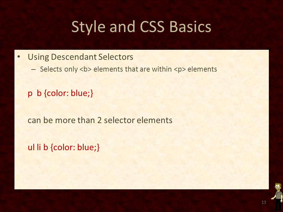 Style and CSS Basics Using Descendant Selectors – Selects only elements that are within elements p b {color: blue;} can be more than 2 selector elements ul li b {color: blue;} 13