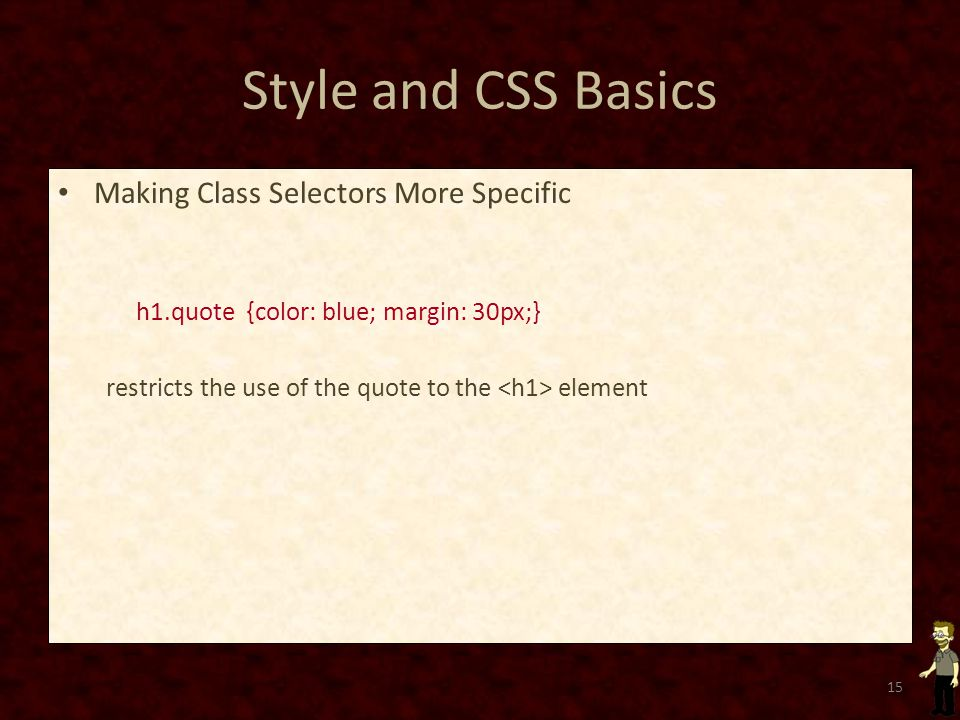Style and CSS Basics Making Class Selectors More Specific h1.quote {color: blue; margin: 30px;} restricts the use of the quote to the element 15
