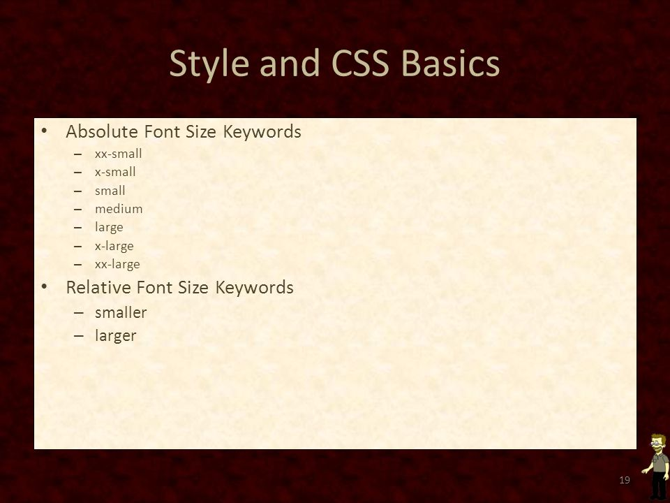 Style and CSS Basics Absolute Font Size Keywords – xx-small – x-small – small – medium – large – x-large – xx-large Relative Font Size Keywords – smaller – larger 19