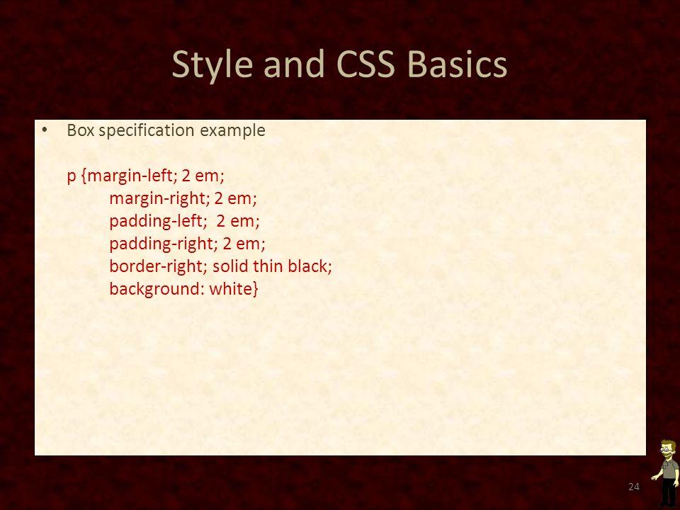 Style and CSS Basics Box specification example p {margin-left; 2 em; margin-right; 2 em; padding-left; 2 em; padding-right; 2 em; border-right; solid thin black; background: white} 24