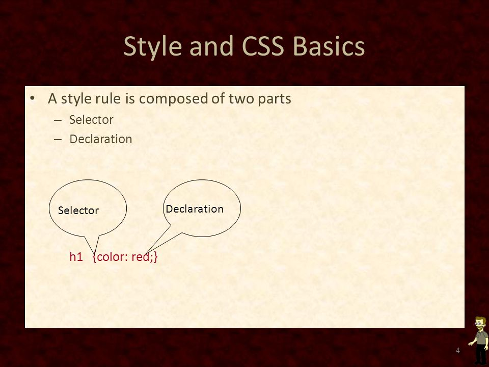 Style and CSS Basics A style rule is composed of two parts – Selector – Declaration h1 {color: red;} 4 Declaration Selector